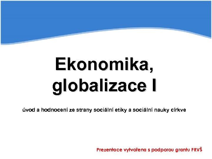 Ekonomika, globalizace I úvod a hodnocení ze strany sociální etiky a sociální nauky církve