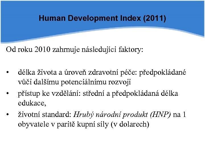 Human Development Index (2011) Od roku 2010 zahrnuje následujíci faktory: • • • délka