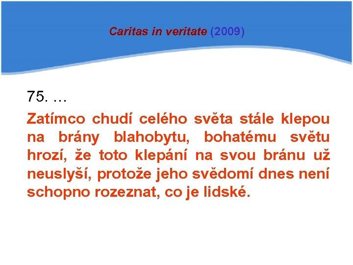 Caritas in veritate (2009) 75. … Zatímco chudí celého světa stále klepou na brány