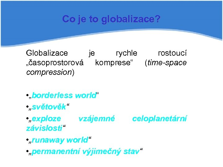 """Co je to globalizace? Globalizace je rychle rostoucí """"časoprostorová komprese"""" (time-space compression) • """"borderless"""