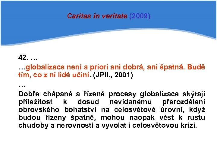 Caritas in veritate (2009) 42. … …globalizace není a priori ani dobrá, ani špatná.
