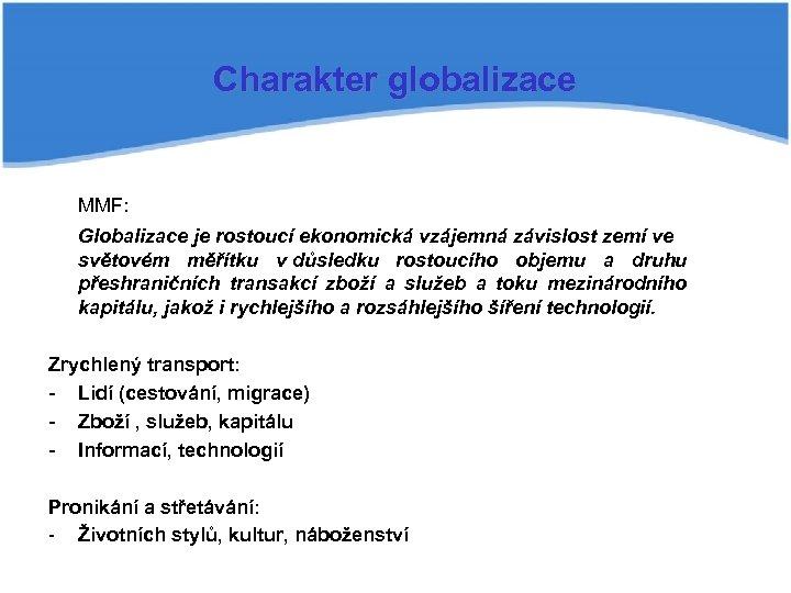Charakter globalizace MMF: Globalizace je rostoucí ekonomická vzájemná závislost zemí ve světovém měřítku v