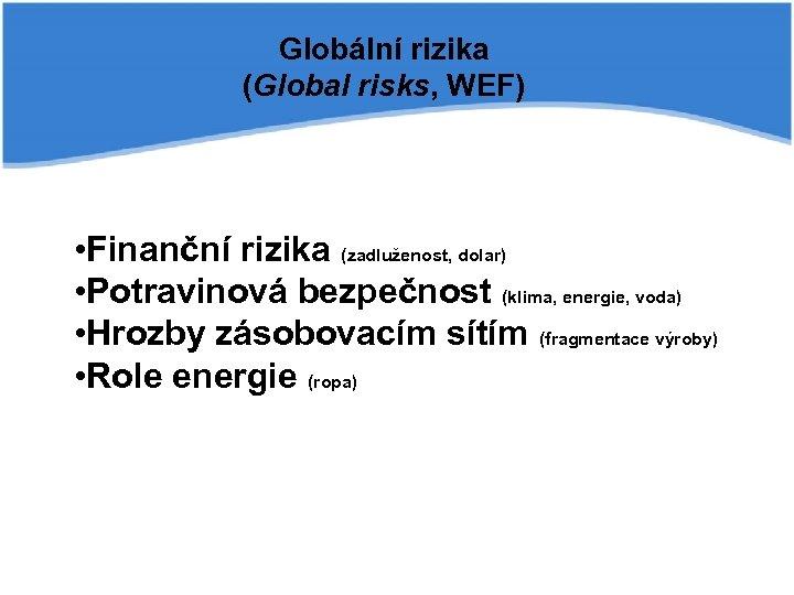 Globální rizika (Global risks, WEF) • Finanční rizika (zadluženost, dolar) • Potravinová bezpečnost (klima,