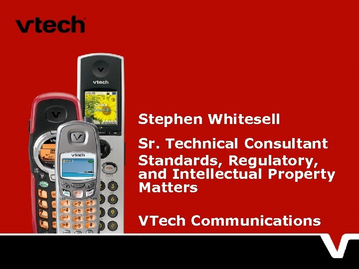 Stephen Whitesell Sr. Technical Consultant Standards, Regulatory, and Intellectual Property Matters VTech Communications