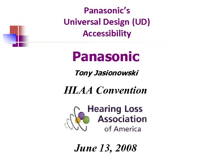 Panasonic's Universal Design (UD) Accessibility Panasonic Tony Jasionowski HLAA Convention June 13, 2008