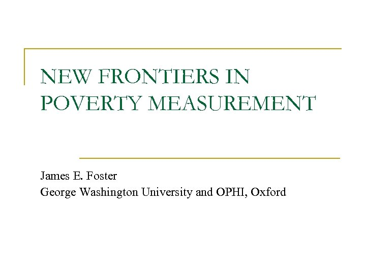 NEW FRONTIERS IN POVERTY MEASUREMENT James E. Foster George Washington University and OPHI, Oxford
