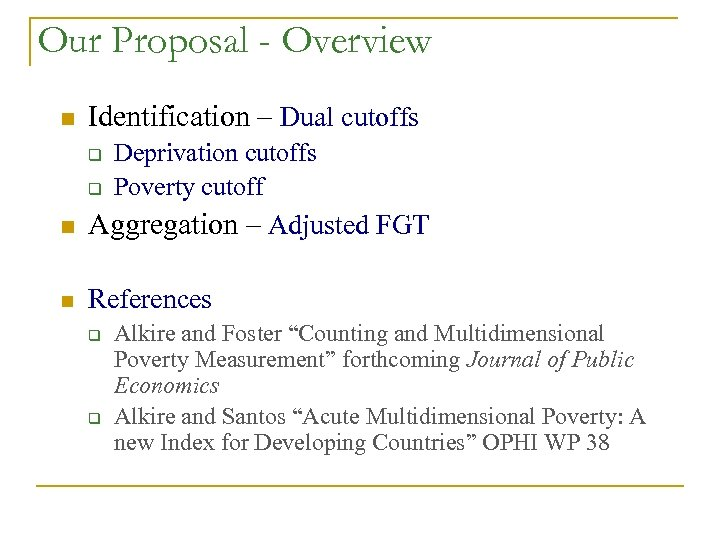 Our Proposal - Overview n Identification – Dual cutoffs q q Deprivation cutoffs Poverty