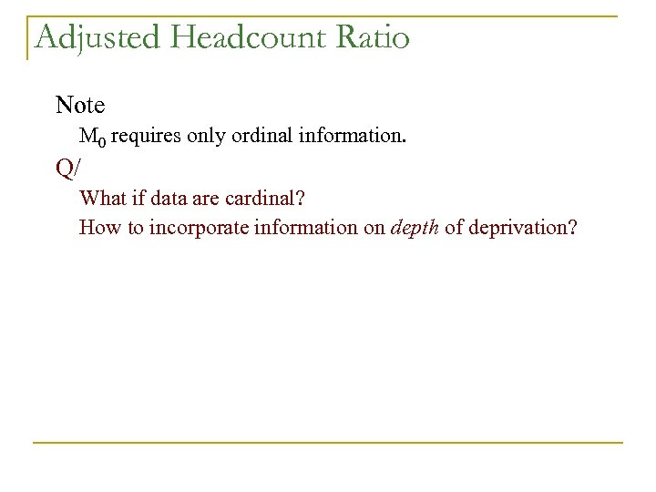 Adjusted Headcount Ratio Note M 0 requires only ordinal information. Q/ What if data