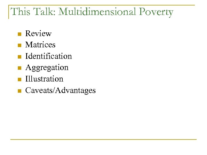 This Talk: Multidimensional Poverty n n n Review Matrices Identification Aggregation Illustration Caveats/Advantages
