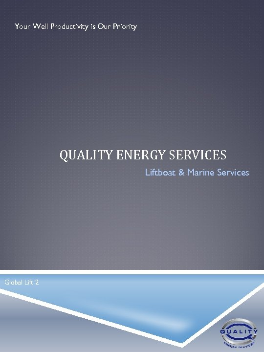 Your Well Productivity is Our Priority QUALITY ENERGY SERVICES Liftboat & Marine Services Global
