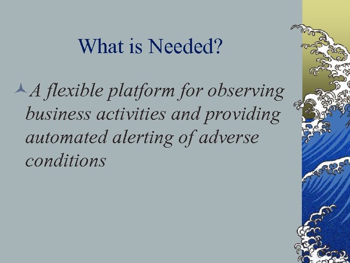 What is Needed? ©A flexible platform for observing business activities and providing automated alerting