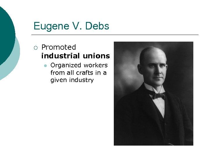 Eugene V. Debs ¡ Promoted industrial unions l Organized workers from all crafts in