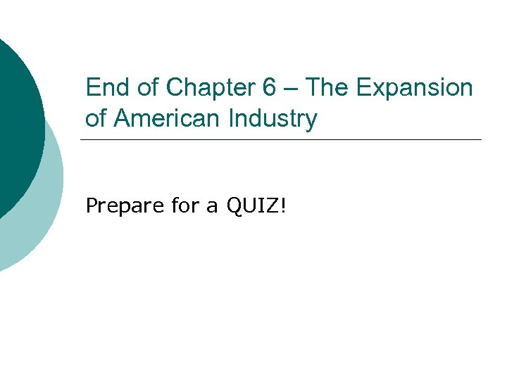 End of Chapter 6 – The Expansion of American Industry Prepare for a QUIZ!