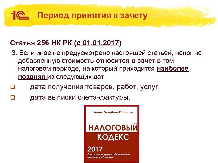 Период принятия к зачету Статья 256 НК РК (с 01. 2017) 3. Если иное