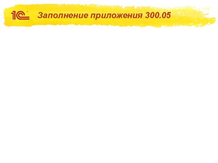 Заполнение приложения 300. 05