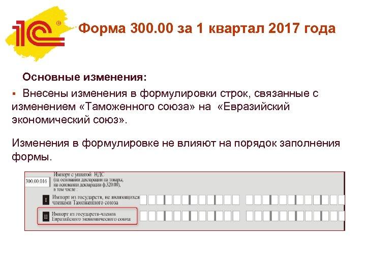 Форма 300. 00 за 1 квартал 2017 года Основные изменения: § Внесены изменения в
