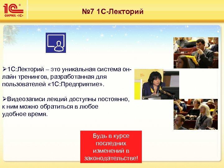 № 7 1 С-Лекторий Ø 1 С: Лекторий – это уникальная система онлайн тренингов,