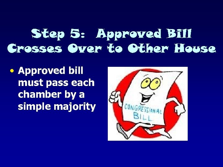 Step 5: Approved Bill Crosses Over to Other House • Approved bill must pass
