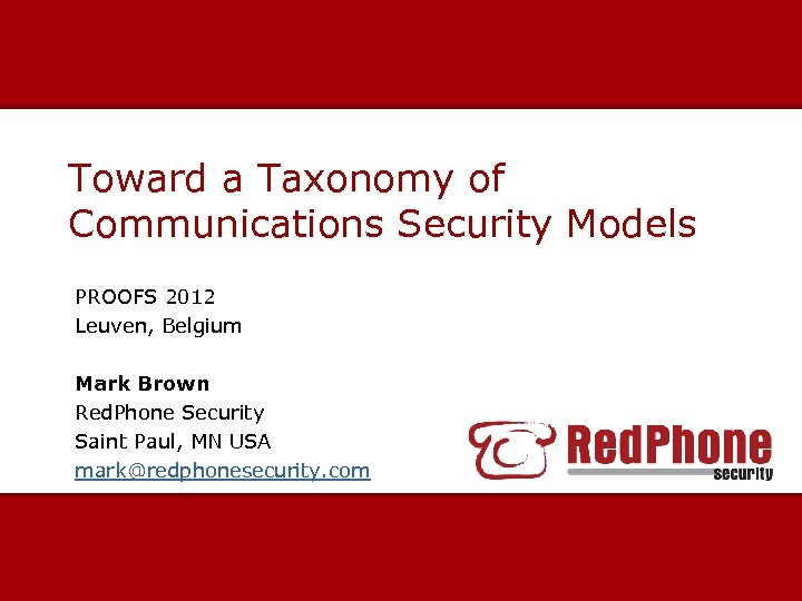 Toward a Taxonomy of Communications Security Models PROOFS 2012 Leuven, Belgium Mark Brown Red.