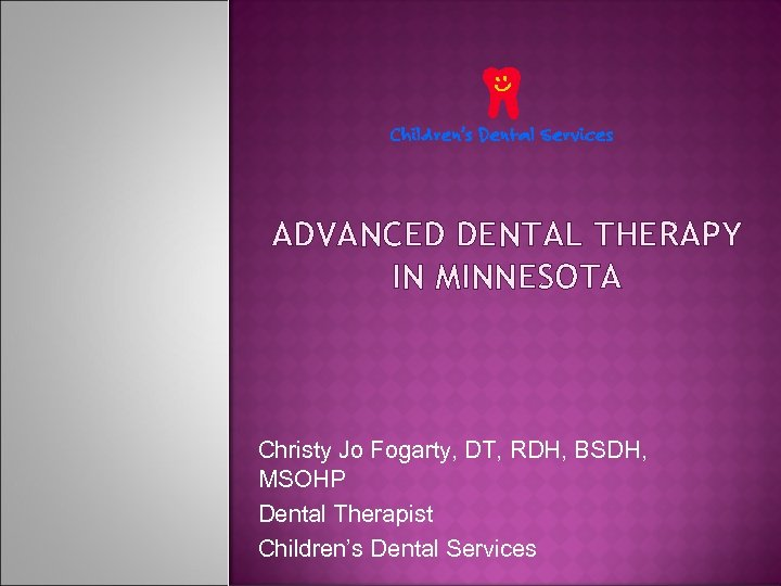 ADVANCED DENTAL THERAPY IN MINNESOTA Christy Jo Fogarty, DT, RDH, BSDH, MSOHP Dental Therapist