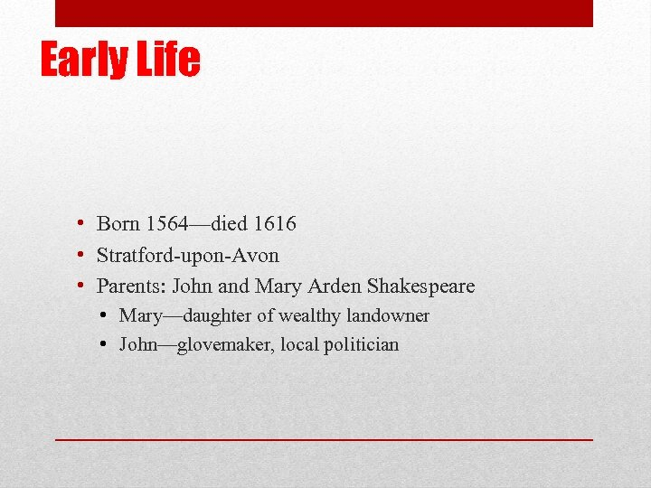 Early Life • Born 1564—died 1616 • Stratford-upon-Avon • Parents: John and Mary Arden