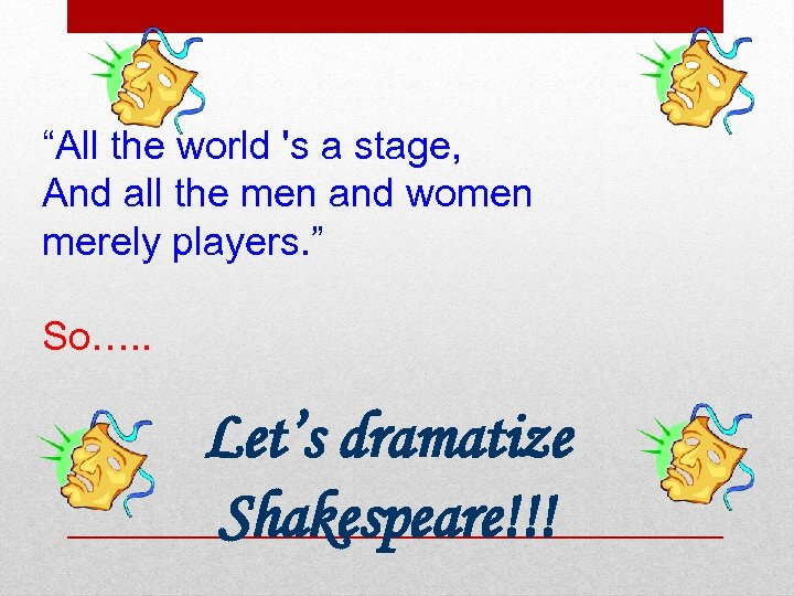 """All the world 's a stage, And all the men and women merely players."