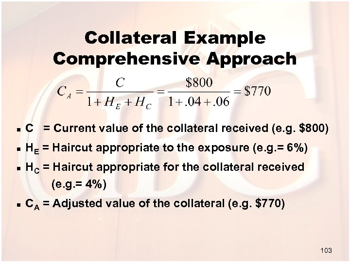 Collateral Example Comprehensive Approach n C = Current value of the collateral received (e.