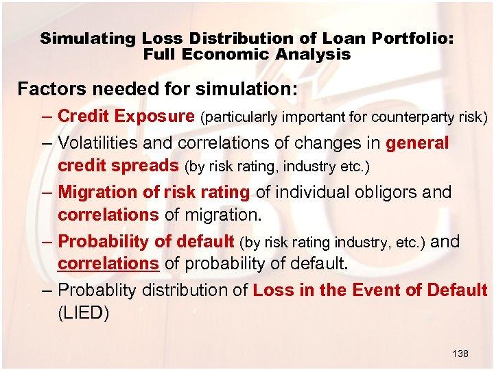 Simulating Loss Distribution of Loan Portfolio: Full Economic Analysis Factors needed for simulation: –