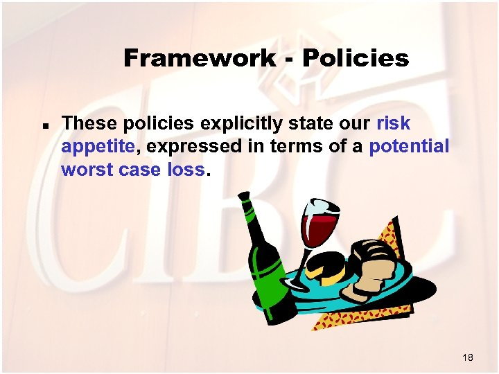 Framework - Policies n These policies explicitly state our risk appetite, expressed in terms