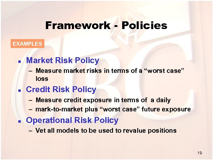 Framework - Policies EXAMPLES n Market Risk Policy – Measure market risks in terms