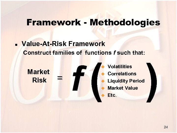 Framework - Methodologies n Value-At-Risk Framework Construct families of functions f such that: Market