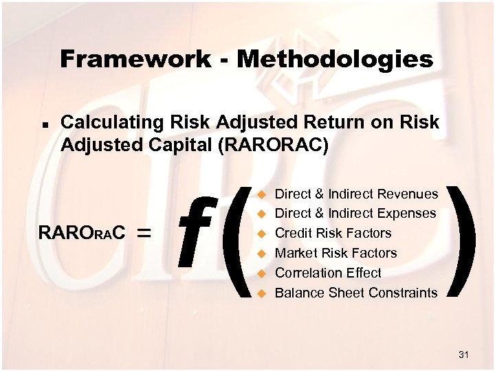 Framework - Methodologies n Calculating Risk Adjusted Return on Risk Adjusted Capital (RARORAC) RARORAC