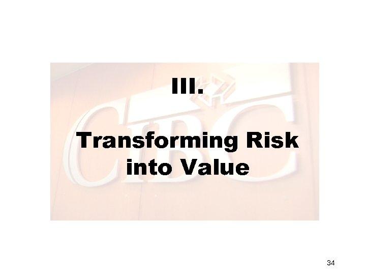 III. Transforming Risk into Value 34