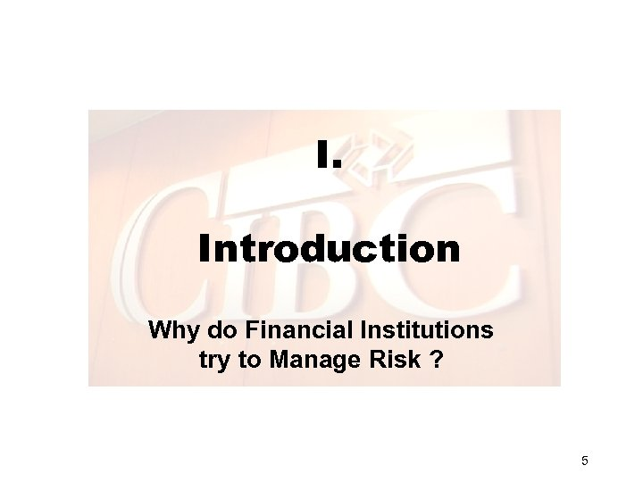 I. Introduction Why do Financial Institutions try to Manage Risk ? 5