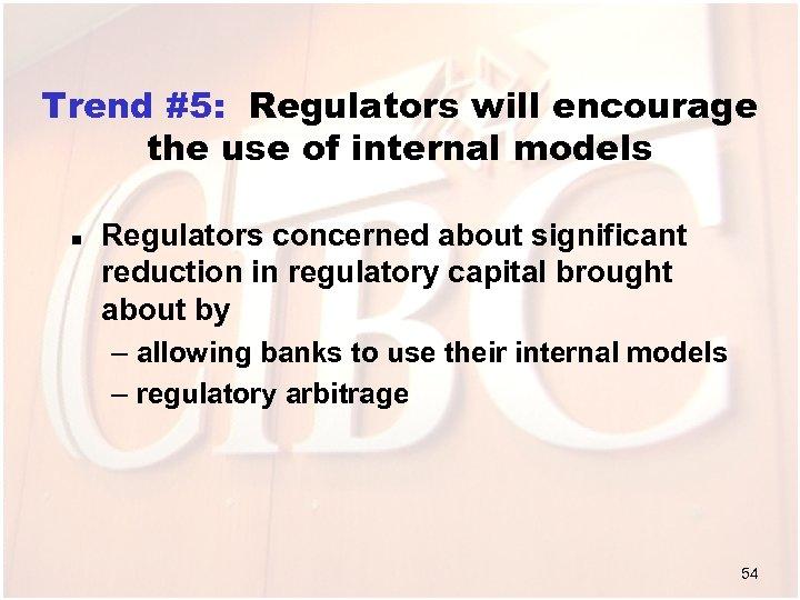 Trend #5: Regulators will encourage the use of internal models n Regulators concerned about