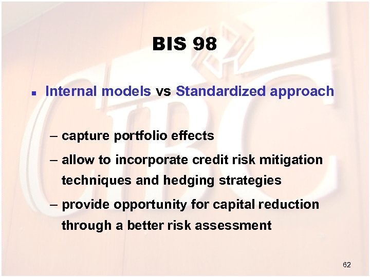 BIS 98 n Internal models vs Standardized approach – capture portfolio effects – allow
