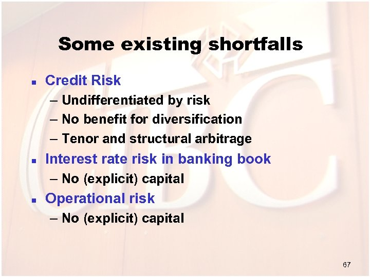 Some existing shortfalls n Credit Risk – Undifferentiated by risk – No benefit for