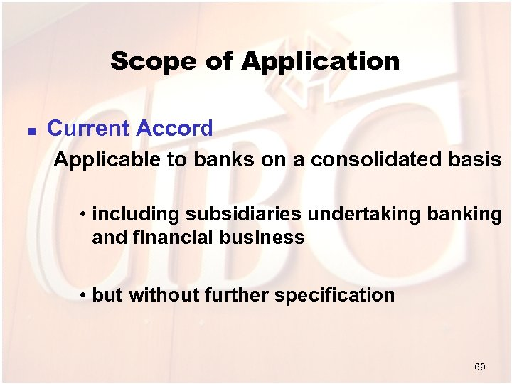 Scope of Application n Current Accord Applicable to banks on a consolidated basis •