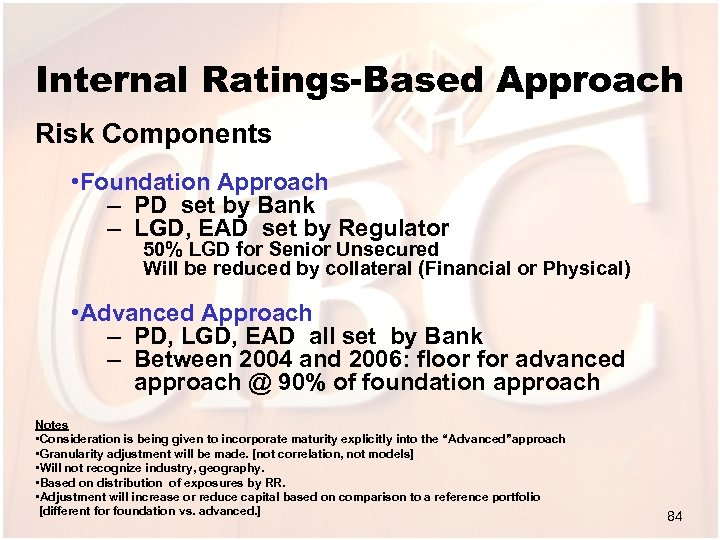 Internal Ratings-Based Approach Risk Components • Foundation Approach – PD set by Bank –