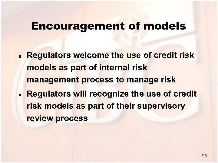 Encouragement of models n n Regulators welcome the use of credit risk models as