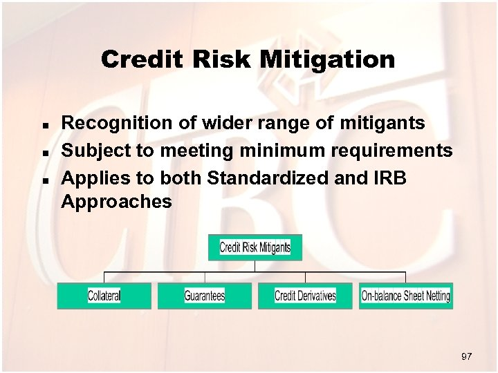 Credit Risk Mitigation n Recognition of wider range of mitigants Subject to meeting minimum