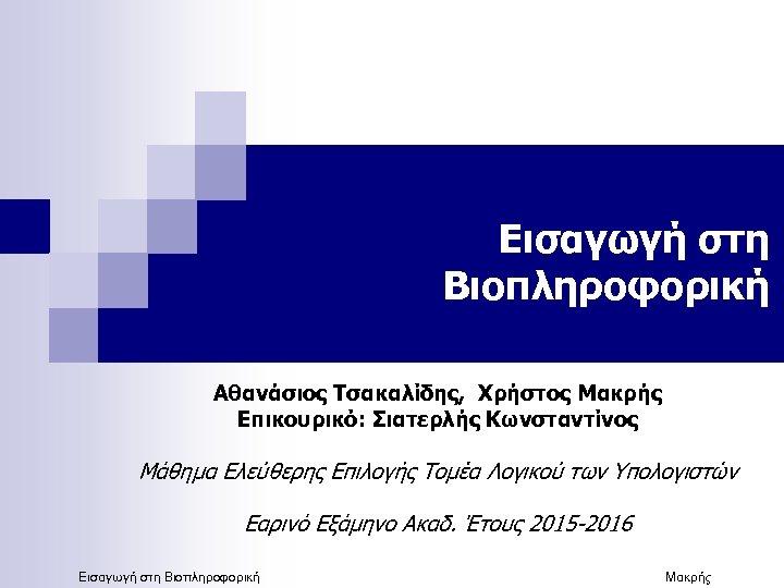 Εισαγωγή στη Βιοπληροφορική Αθανάσιος Τσακαλίδης, Χρήστος Μακρής Επικουρικό: Σιατερλής Κωνσταντίνος Μάθημα Ελεύθερης Επιλογής Τομέα