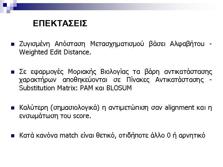 ΕΠΕΚΤΑΣΕΙΣ n Ζυγισμένη Απόσταση Μετασχηματισμού βάσει Αλφαβήτου Weighted Edit Distance. n Σε εφαρμογές Μοριακής
