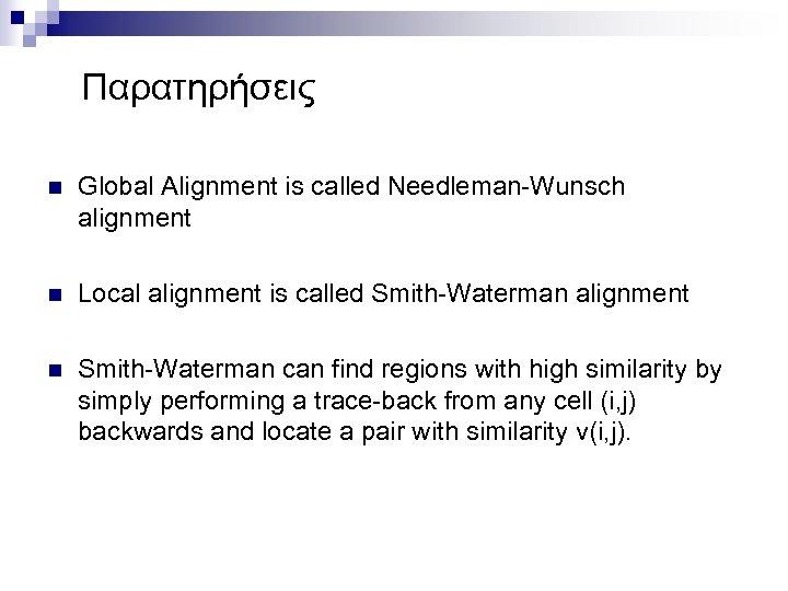 Παρατηρήσεις n Global Alignment is called Needleman-Wunsch alignment n Local alignment is called Smith-Waterman