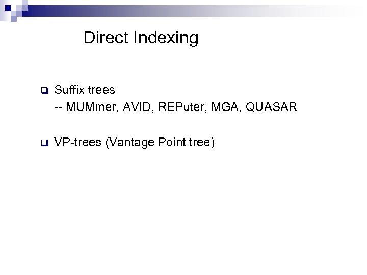 Direct Indexing q Suffix trees -- MUMmer, AVID, REPuter, MGA, QUASAR q VP-trees (Vantage