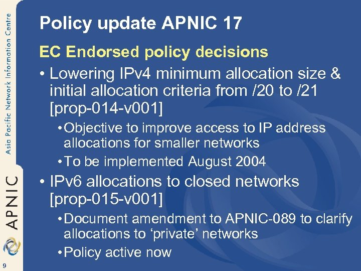 Policy update APNIC 17 EC Endorsed policy decisions • Lowering IPv 4 minimum allocation