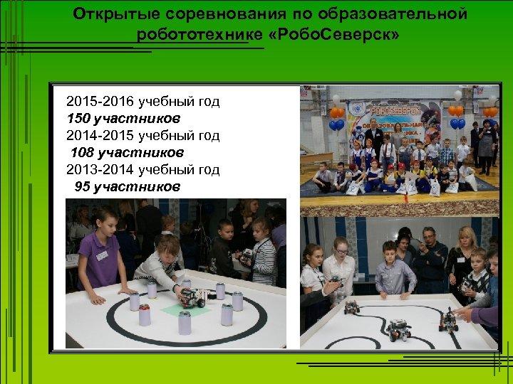 Открытые соревнования по образовательной робототехнике «Робо. Северск» 2015 -2016 учебный год 150 участников 2014