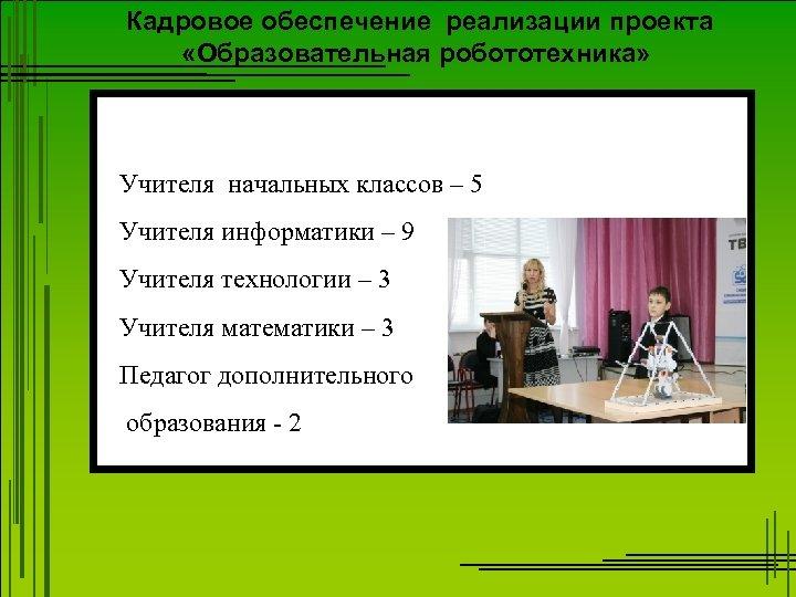 Кадровое обеспечение реализации проекта «Образовательная робототехника» Учителя начальных классов – 5 Учителя информатики –