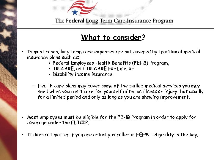 What to consider? • In most cases, long term care expenses are not covered