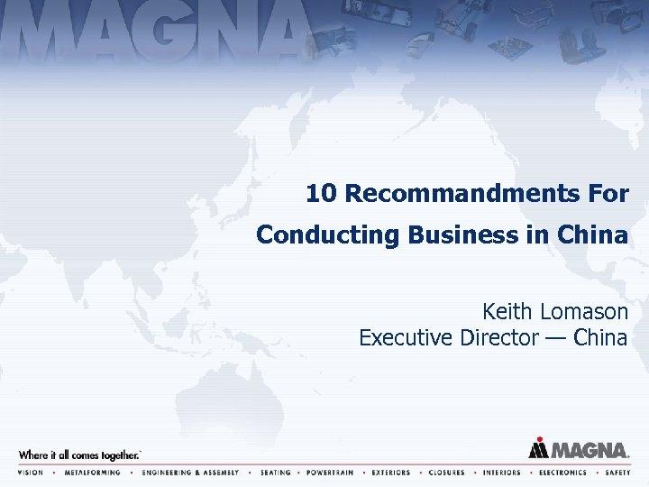 10 Recommandments For Conducting Business in China Keith Lomason Executive Director — China